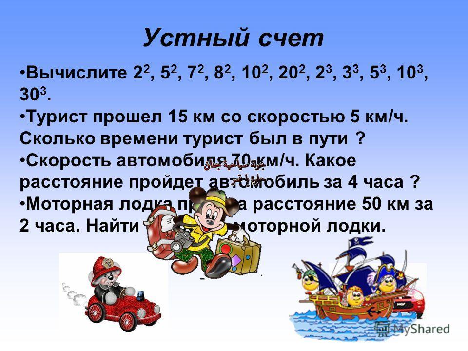 Устный счет Вычислите 2 2, 5 2, 7 2, 8 2, 10 2, 20 2, 2 3, 3 3, 5 3, 10 3, 30 3. Турист прошел 15 км со скоростью 5 км/ч. Сколько времени турист был в пути ? Скорость автомобиля 70 км/ч. Какое расстояние пройдет автомобиль за 4 часа ? Моторная лодка