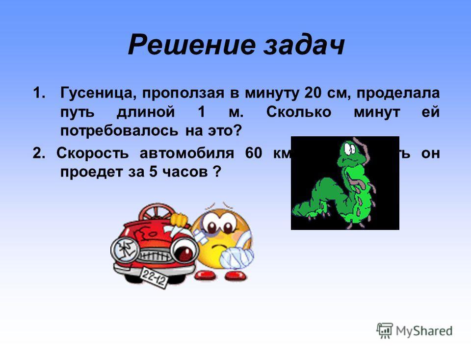 Решение задач 1.Гусеница, проползая в минуту 20 см, проделала путь длиной 1 м. Сколько минут ей потребовалось на это? 2. Скорость автомобиля 60 км/ч. Какой путь он проедет за 5 часов ?