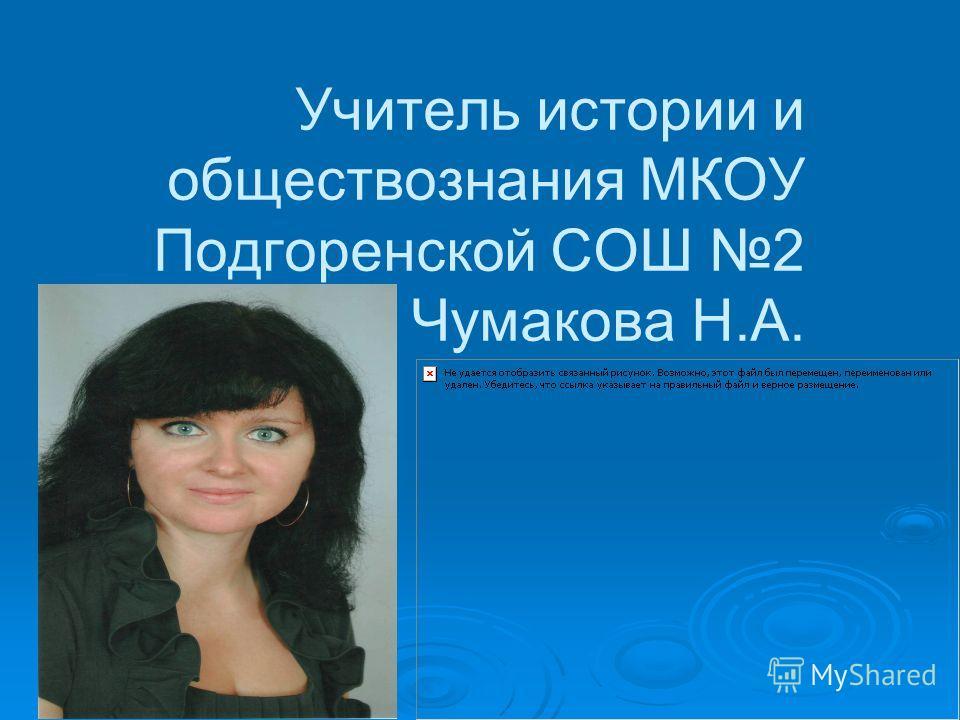 Учитель истории и обществознания МКОУ Подгоренской СОШ 2 Чумакова Н.А.