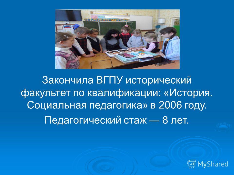 Закончила ВГПУ исторический факультет по квалификации: «История. Социальная педагогика» в 2006 году. Педагогический стаж 8 лет.