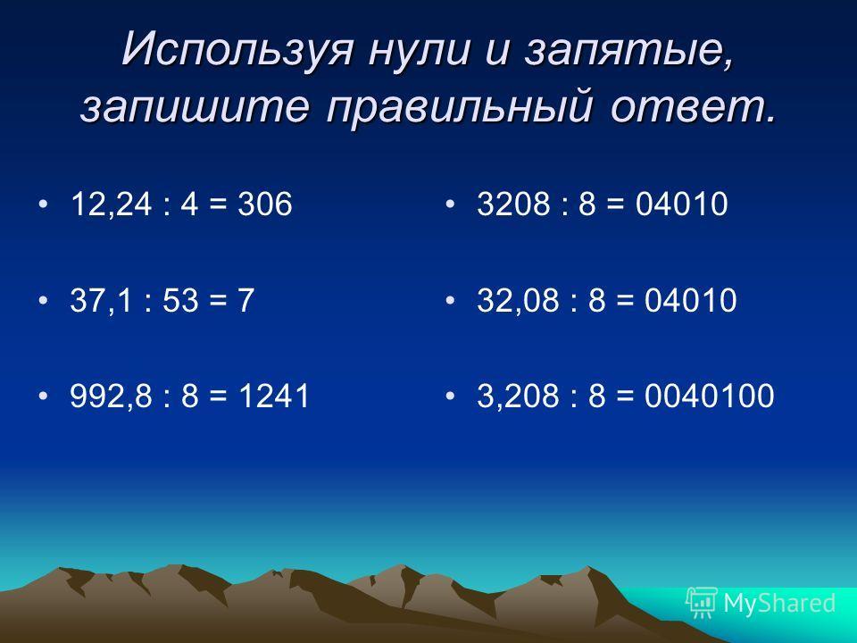 Используя нули и запятые, запишите правильный ответ. 12,24 : 4 = 306 37,1 : 53 = 7 992,8 : 8 = 1241 3208 : 8 = 04010 32,08 : 8 = 04010 3,208 : 8 = 0040100