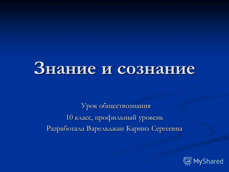 Знание и сознание Урок обществознания Урок обществознания 10 класс, профильный уровень Разработала Варельджан Каринэ Сергеевна