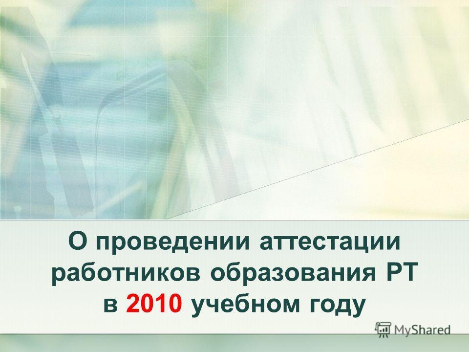 О проведении аттестации работников образования РТ в 2010 учебном году