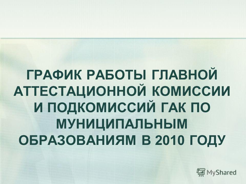 ГРАФИК РАБОТЫ ГЛАВНОЙ АТТЕСТАЦИОННОЙ КОМИССИИ И ПОДКОМИССИЙ ГАК ПО МУНИЦИПАЛЬНЫМ ОБРАЗОВАНИЯМ В 2010 ГОДУ