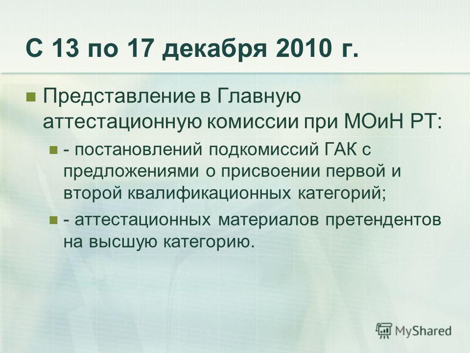С 13 по 17 декабря 2010 г. Представление в Главную аттестационную комиссии при МОиН РТ: - постановлений подкомиссий ГАК с предложениями о присвоении первой и второй квалификационных категорий; - аттестационных материалов претендентов на высшую катего