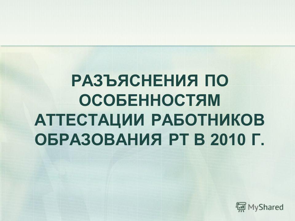 РАЗЪЯСНЕНИЯ ПО ОСОБЕННОСТЯМ АТТЕСТАЦИИ РАБОТНИКОВ ОБРАЗОВАНИЯ РТ В 2010 Г.
