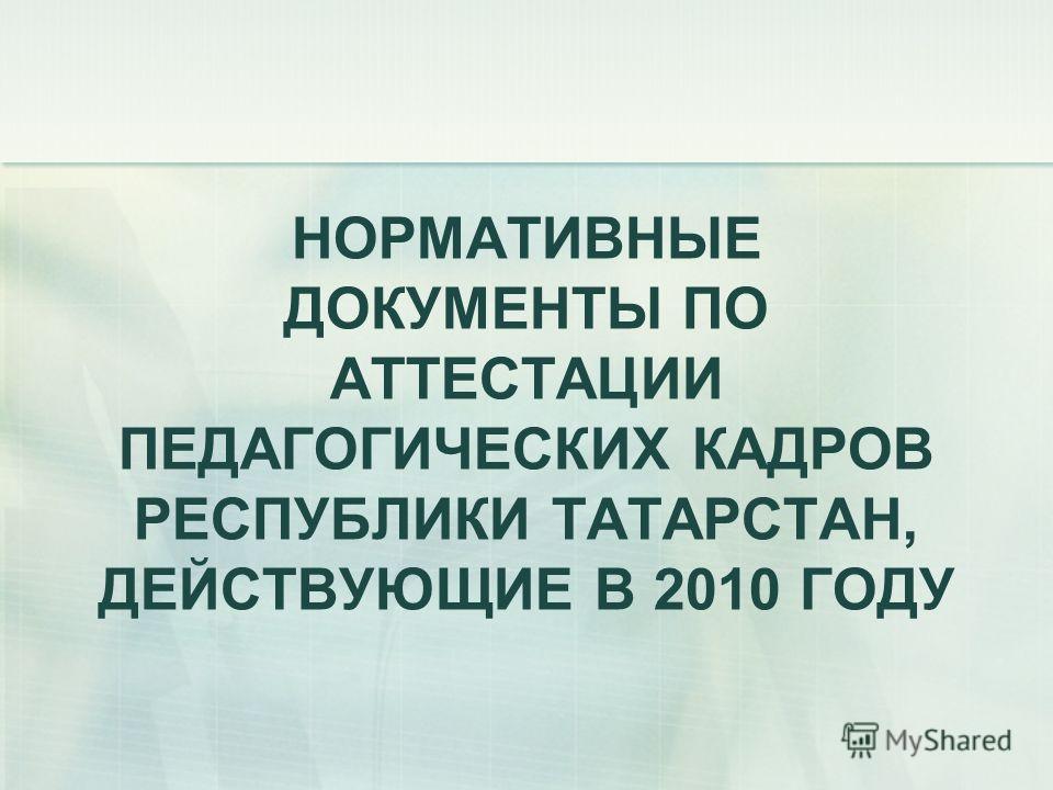 НОРМАТИВНЫЕ ДОКУМЕНТЫ ПО АТТЕСТАЦИИ ПЕДАГОГИЧЕСКИХ КАДРОВ РЕСПУБЛИКИ ТАТАРСТАН, ДЕЙСТВУЮЩИЕ В 2010 ГОДУ