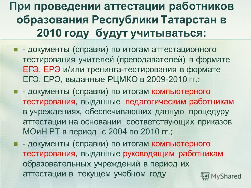 При проведении аттестации работников образования Республики Татарстан в 2010 году будут учитываться: - документы (справки) по итогам аттестационного тестирования учителей (преподавателей) в формате ЕГЭ, ЕРЭ и/или тренинга-тестирования в формате ЕГЭ,