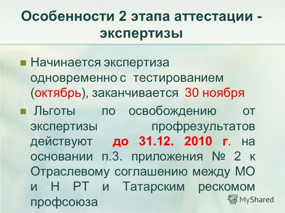 Начинается экспертиза одновременно с тестированием (октябрь), заканчивается 30 ноября Льготы по освобождению от экспертизы профрезультатов действуют до 31.12. 2010 г. на основании п.3. приложения 2 к Отраслевому соглашению между МО и Н РТ и Татарским