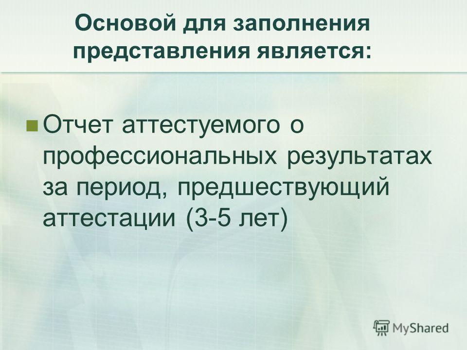 Основой для заполнения представления является: Отчет аттестуемого о профессиональных результатах за период, предшествующий аттестации (3-5 лет)