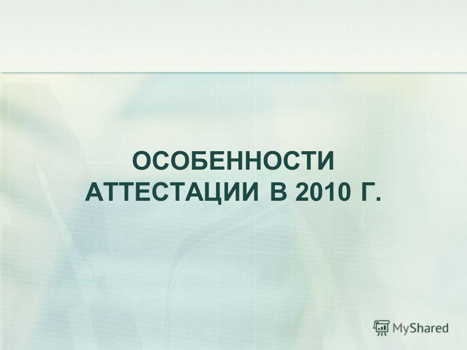 ОСОБЕННОСТИ АТТЕСТАЦИИ В 2010 Г.