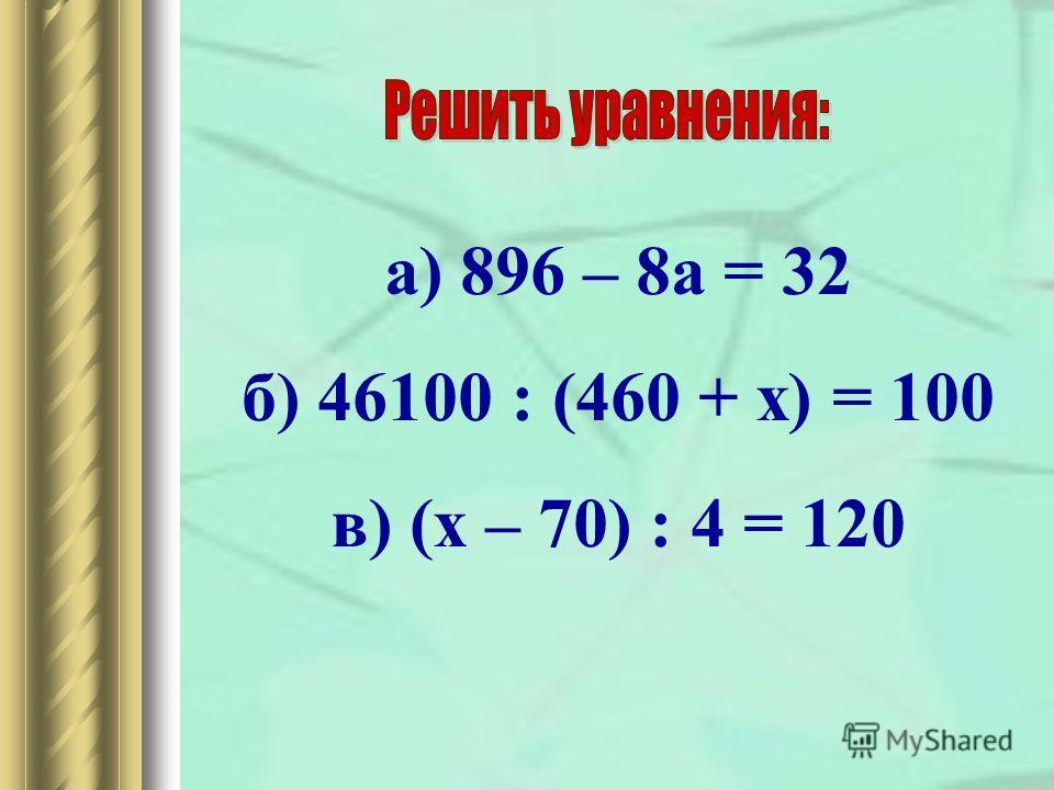а) 896 – 8 а = 32 б) 46100 : (460 + х) = 100 в) (х – 70) : 4 = 120