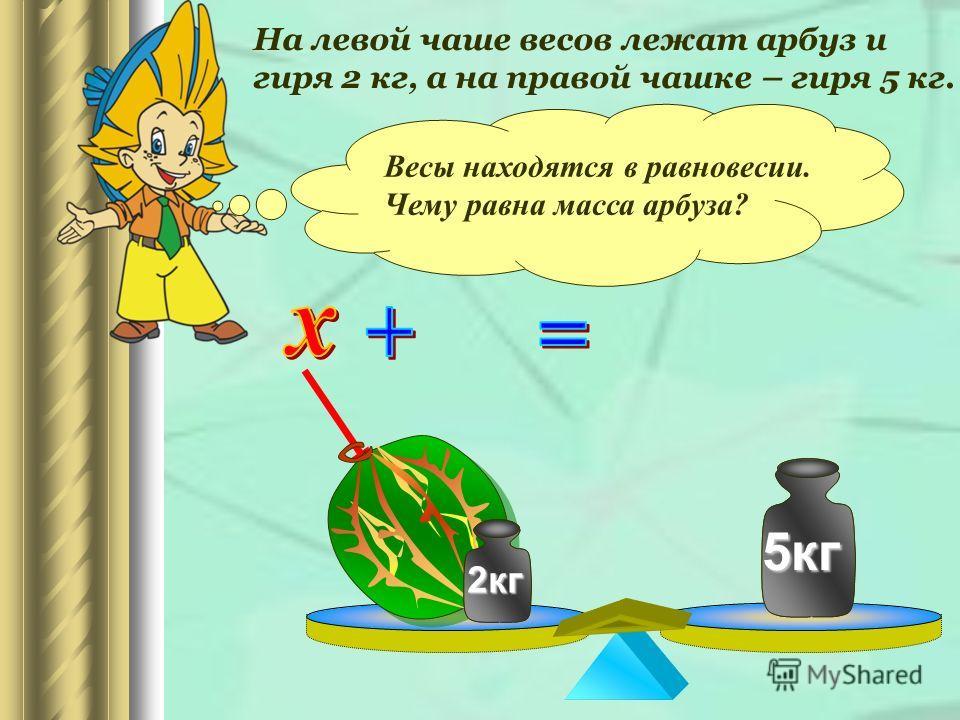 На левой чаше весов лежат арбуз и гиря 2 кг, а на правой чашке – гиря 5 кг. Весы находятся в равновесии. Чему равна масса арбуза? 2 кг 5 кг 5 кг 2 кг