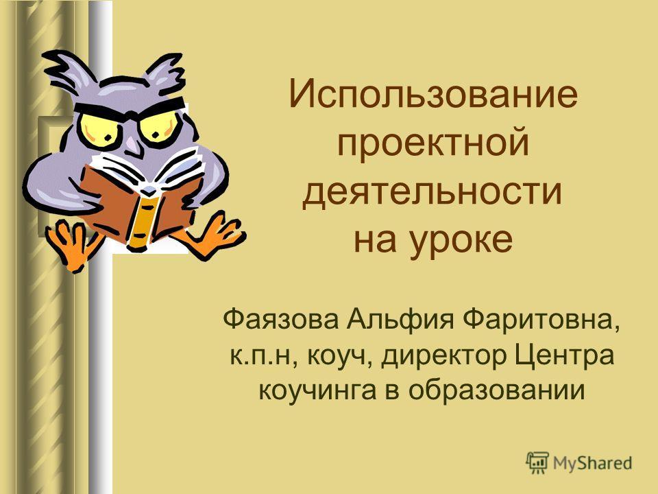 Использование проектной деятельности на уроке Фаязова Альфия Фаритовна, к.п.н, коуч, директор Центра коучинга в образовании