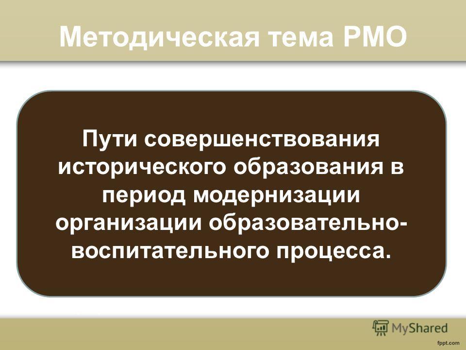 Методическая тема РМО Пути совершенствования исторического образования в период модернизации организации образовательно- воспитательного процесса.