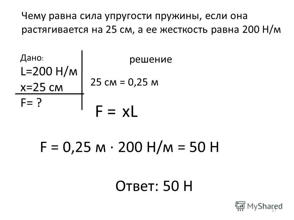 Чему равна сила упругости пружины, если она растягивается на 25 см, а ее жесткость равна 200 Н/м Дано : L=200 H/м х=25 см F= ? решение 25 см = 0,25 м F = xL F = 0,25 м · 200 Н/м = 50 Н Ответ: 50 Н 17