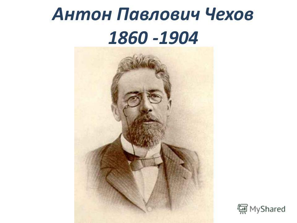 Антон Павлович Чехов 1860 -1904