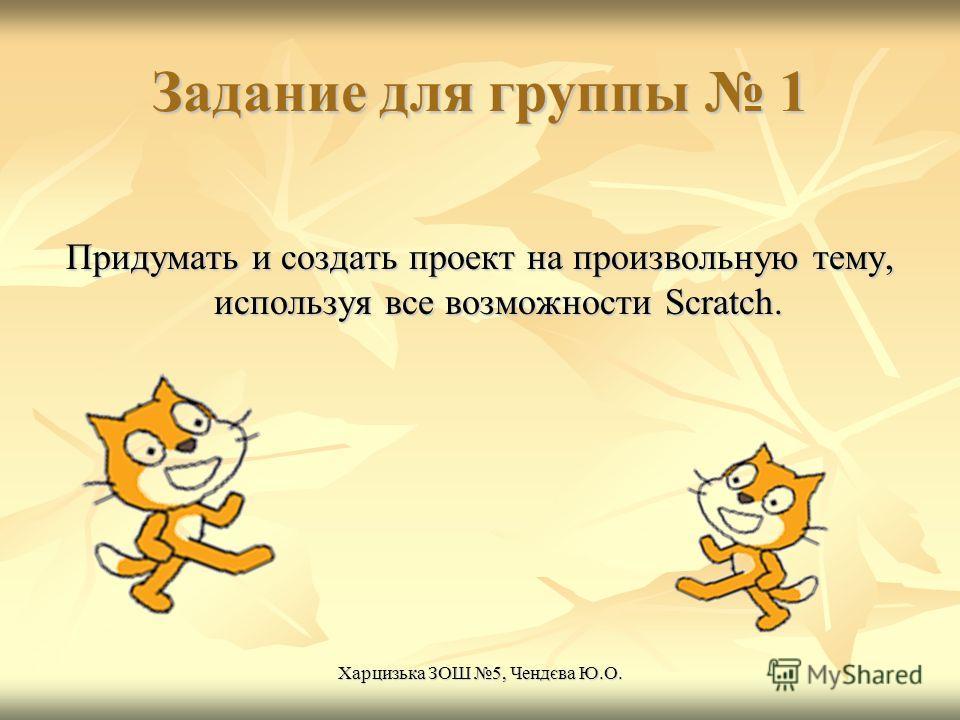 Задание для группы 1 Придумать и создать проект на произвольную тему, используя все возможности Scratch. Харцизька ЗОШ 5, Чендєва Ю.О.
