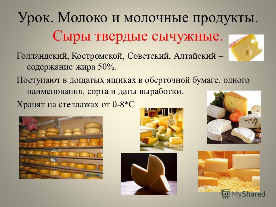 Урок. Молоко и молочные продукты. Сыры твердые сычужные. Голландский, Костромской, Советский, Алтайский – содержание жира 50%. Поступают в дощатых ящиках в оберточной бумаге, одного наименования, сорта и даты выработки. Хранят на стеллажах от 0-8*С