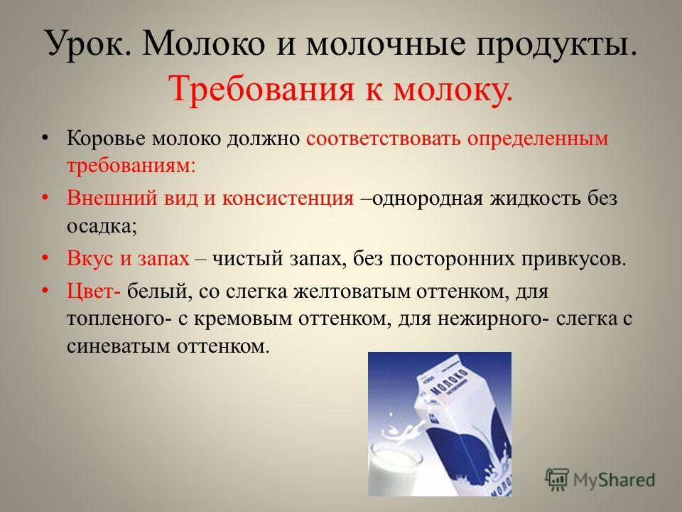 Урок. Молоко и молочные продукты. Требования к молоку. Коровье молоко должно соответствовать определенным требованиям: Внешний вид и консистенция –однородная жидкость без осадка; Вкус и запах – чистый запах, без посторонних привкусов. Цвет- белый, со