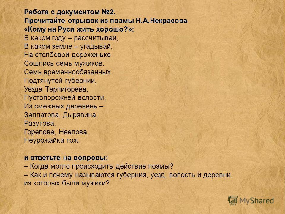 Работа с документом 2. Прочитайте отрывок из поэмы Н.А.Некрасова «Кому на Руси жить хорошо?»: и ответьте на вопросы: В каком году – рассчитывай, В каком земле – угадывай, На столбовой дороженьке Сошлись семь мужиков: Семь временнообязанных Подтянутой