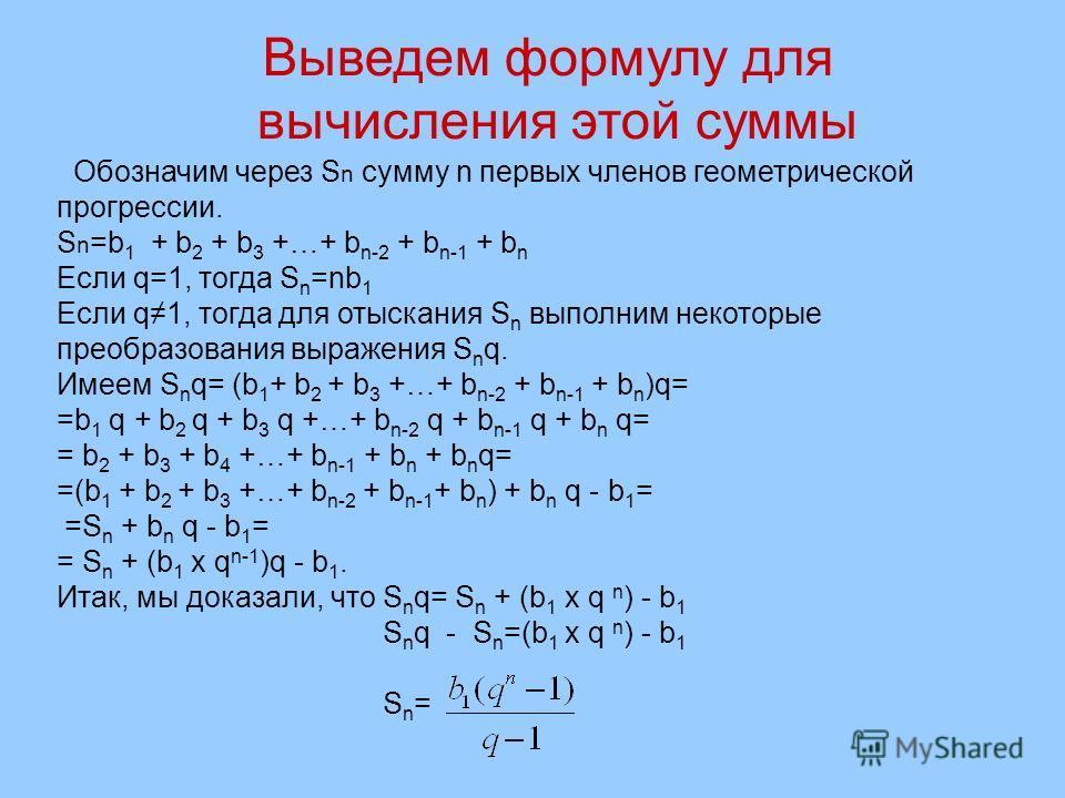 Выведем формулу для вычисления этой суммы Обозначим через S n сумму n первых членов геометрической прогрессии. S n =b 1 + b 2 + b 3 +…+ b n-2 + b n-1 + b n Если q=1, тогда S n =nb 1 Если q1, тогда для отыскания S n выполним некоторые преобразования в