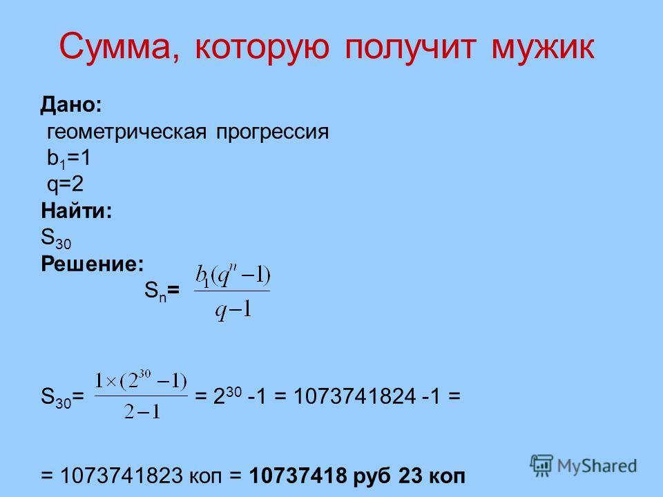 Дано: геометрическая прогрессия b 1 =1 q=2 Найти: S 30 Решение: S n = S 30 = = 2 30 -1 = 1073741824 -1 = = 1073741823 коп = 10737418 руб 23 коп Сумма, которую получит мужик
