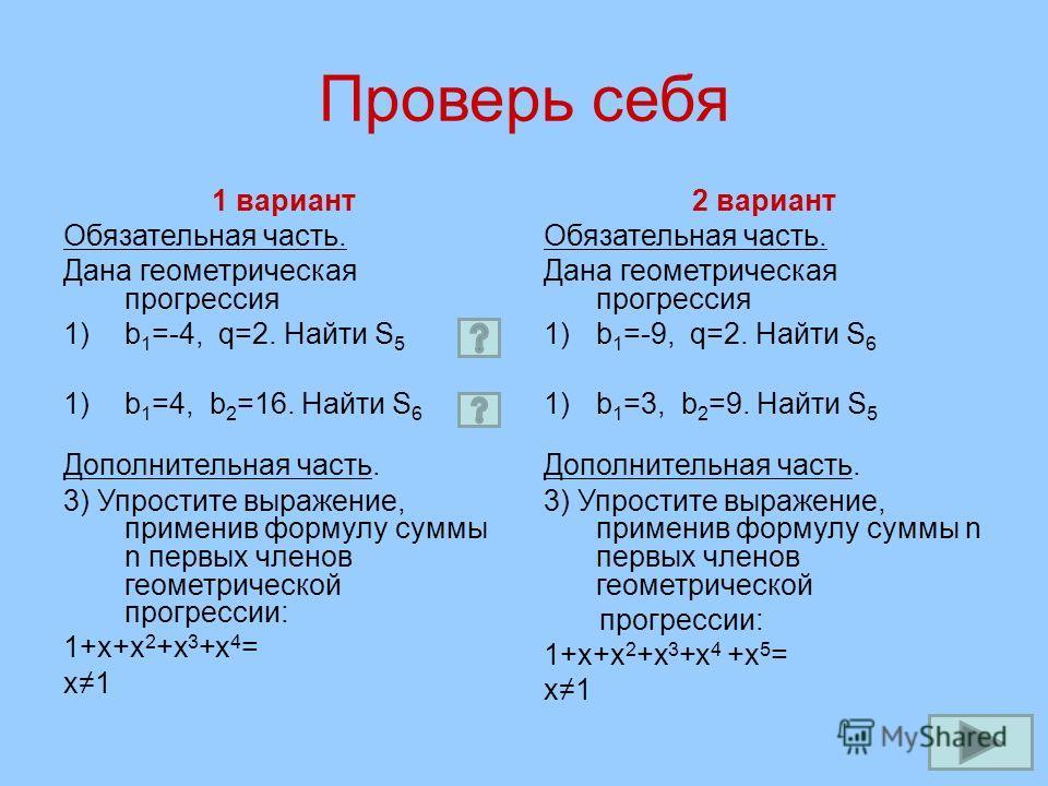 Проверь себя 1 вариант Обязательная часть. Дана геометрическая прогрессия 1)b 1 =-4, q=2. Найти S 5 1)b 1 =4, b 2 =16. Найти S 6 Дополнительная часть. 3) Упростите выражение, применив формулу суммы n первых членов геометрической прогрессии: 1+х+х 2 +
