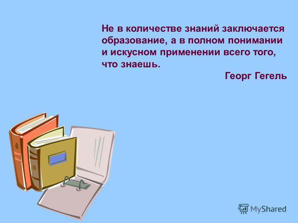 Не в количестве знаний заключается образование, а в полном понимании и искусном применении всего того, что знаешь. Георг Гегель