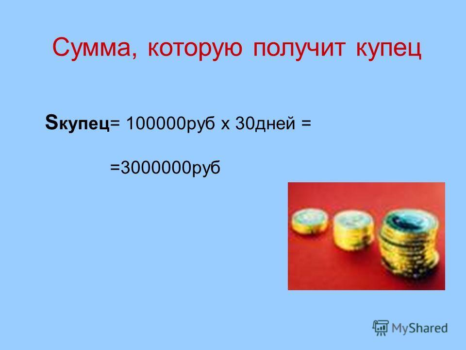 Сумма, которую получит купец S купец= 100000 руб х 30 дней = =3000000 руб