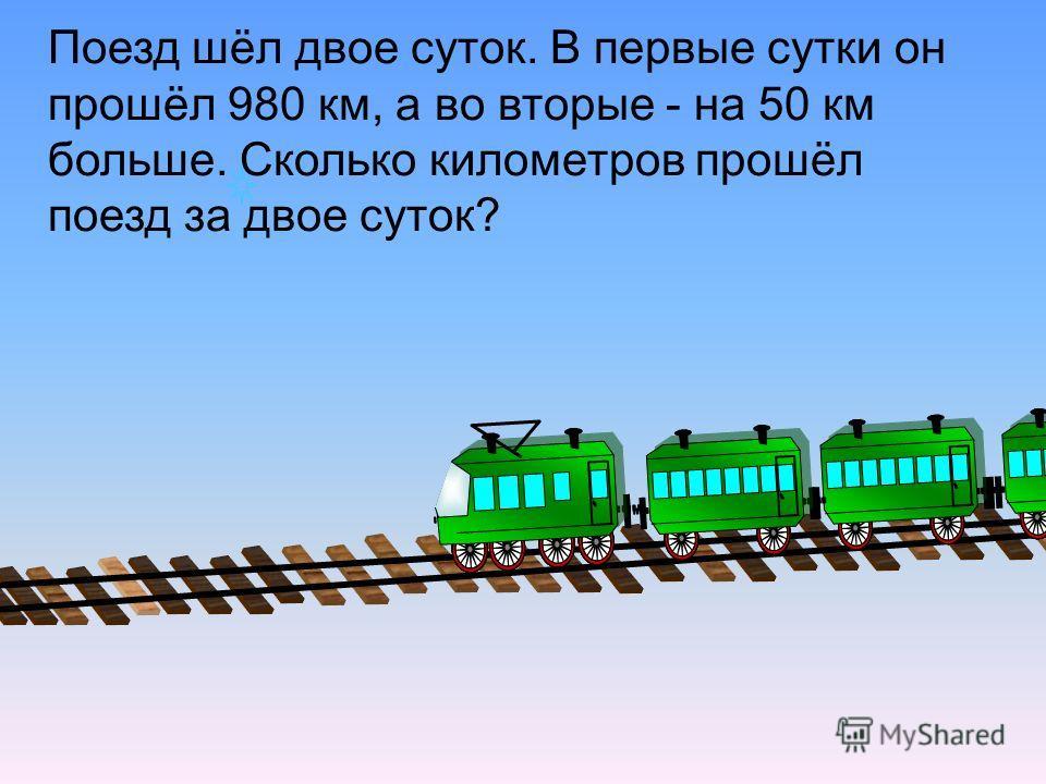 Поезд шёл двое суток. В первые сутки он прошёл 980 км, а во вторые - на 50 км больше. Сколько километров прошёл поезд за двое суток?