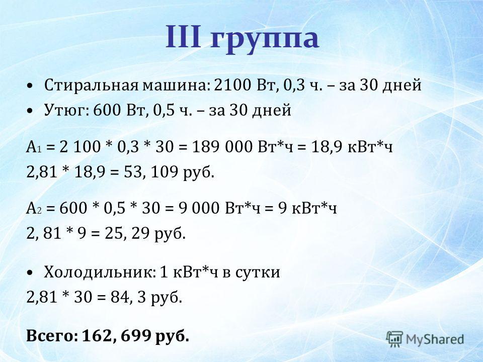 III группа Стиральная машина: 2100 Вт, 0,3 ч. – за 30 дней Утюг: 600 Вт, 0,5 ч. – за 30 дней А 1 = 2 100 * 0,3 * 30 = 189 000 Вт*ч = 18,9 к Вт*ч 2,81 * 18,9 = 53, 109 руб. А 2 = 600 * 0,5 * 30 = 9 000 Вт*ч = 9 к Вт*ч 2, 81 * 9 = 25, 29 руб. Холодильн