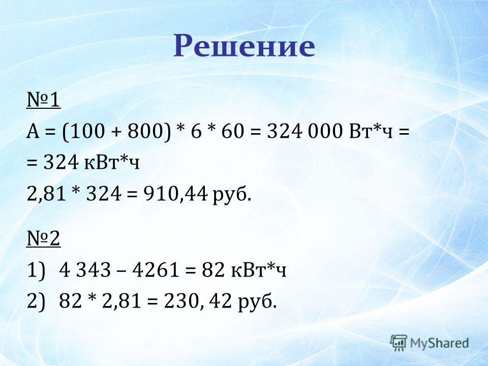 Решение 1 А = (100 + 800) * 6 * 60 = 324 000 Вт*ч = = 324 к Вт*ч 2,81 * 324 = 910,44 руб. 2 1)4 343 – 4261 = 82 к Вт*ч 2)82 * 2,81 = 230, 42 руб.