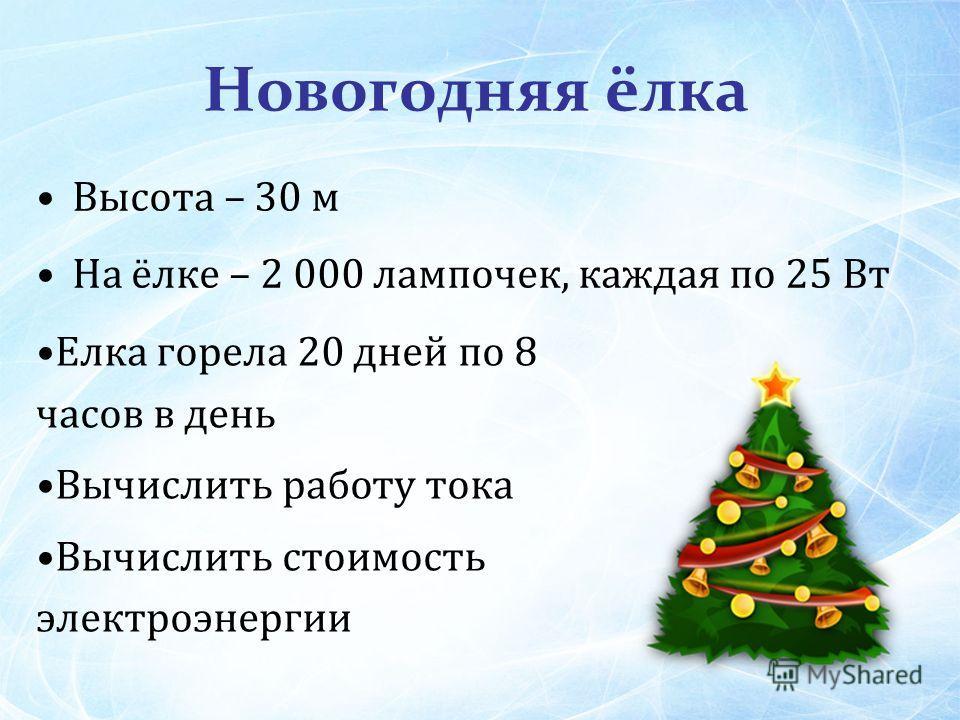 Новогодняя ёлка Высота – 30 м На ёлке – 2 000 лампочек, каждая по 25 Вт Елка горела 20 дней по 8 часов в день Вычислить работу тока Вычислить стоимость электроэнергии