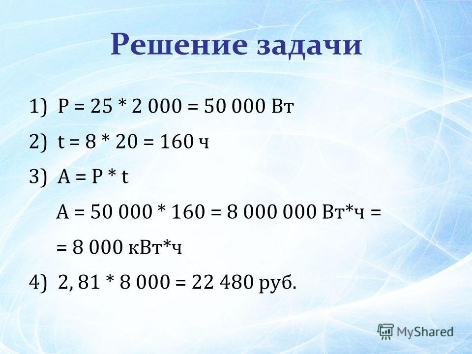 Решение задачи 1) P = 25 * 2 000 = 50 000 Вт 2) t = 8 * 20 = 160 ч 3) A = P * t A = 50 000 * 160 = 8 000 000 Вт*ч = = 8 000 к Вт*ч 4) 2, 81 * 8 000 = 22 480 руб.