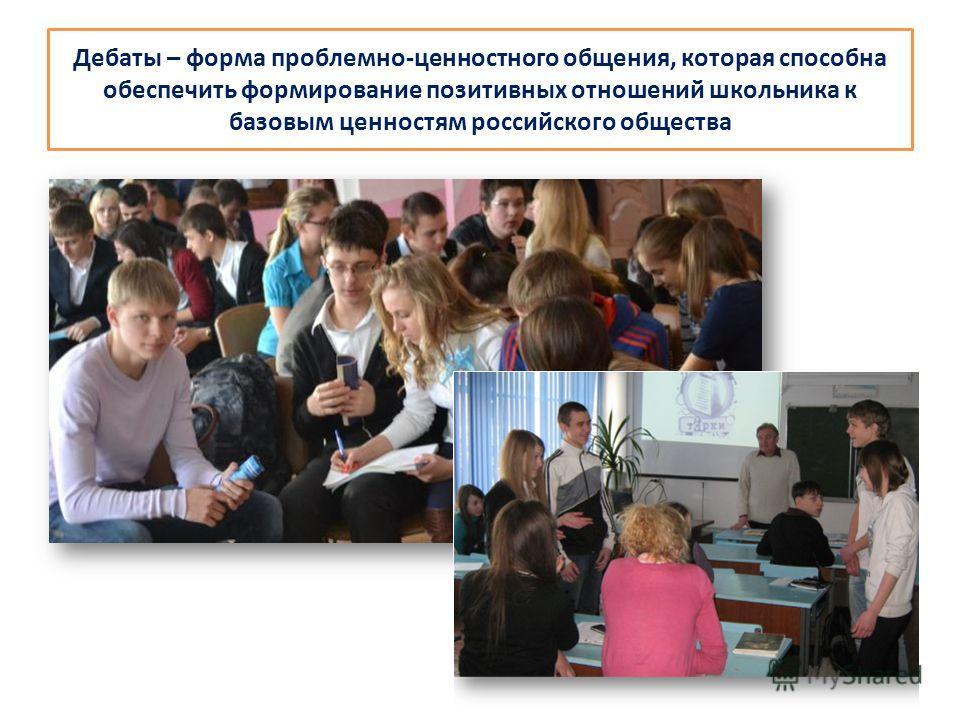 Дебаты – форма проблемно-ценностного общения, которая способна обеспечить формирование позитивных отношений школьника к базовым ценностям российского общества