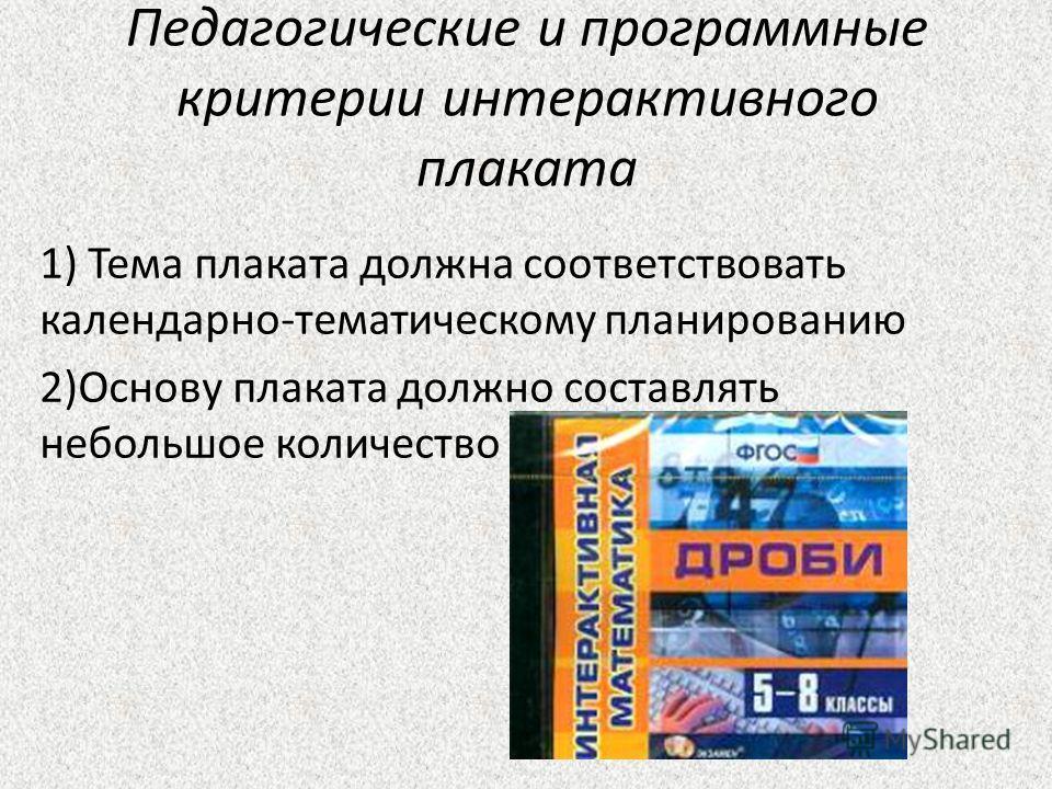 Педагогические и программные критерии интерактивного плаката 1) Тема плаката должна соответствовать календарно-тематическому планированию 2)Основу плаката должно составлять небольшое количество слайдов