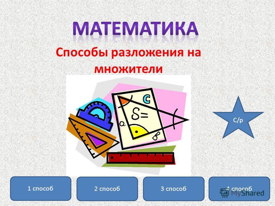 Способы разложения на множители 1 способ 2 способ 3 способ 4 способ C/р