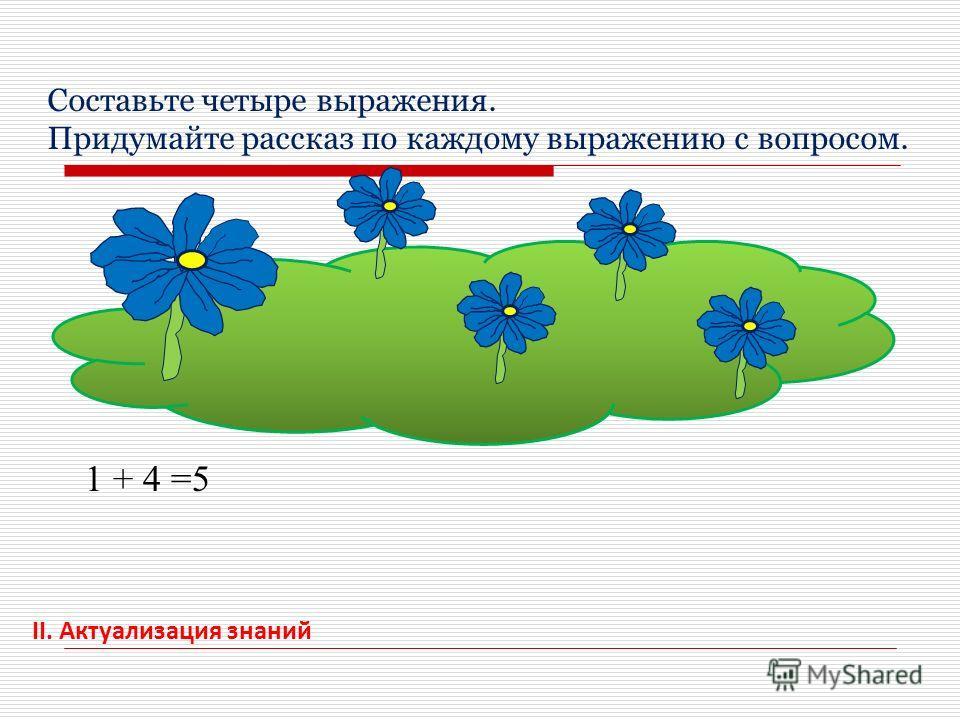 II. Актуализация знаний Составьте четыре выражения. Придумайте рассказ по каждому выражению с вопросом. 1 + 4 =5