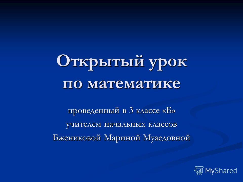 Открытый урок по математике проведенный в 3 классе «Б» учителем начальных классов Бжениковой Мариной Муаедовной