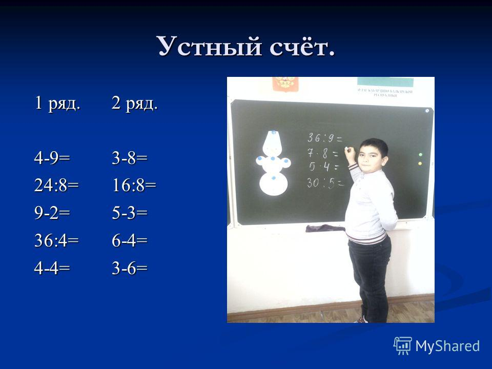 Устный счёт. 1 ряд. 4-9=24:8=9-2=36:4=4-4= 2 ряд. 3-8= 16:8= 5-3= 6-4= 3-6=