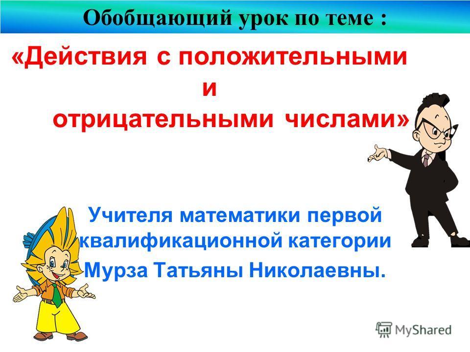 «Действия с положительными и отрицательными числами» Учителя математики первой квалификационной категории Мурза Татьяны Николаевны. Обобщающий урок по теме :