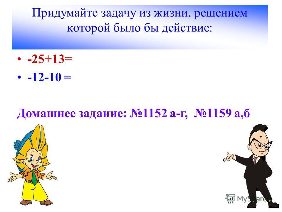 Придумайте задачу из жизни, решением которой было бы действие: -25+13= -12-10 = Домашнее задание: 1152 а-г, 1159 а,б