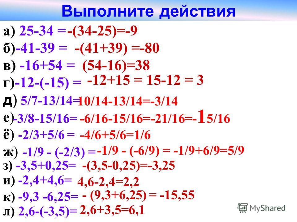 Выполните действия а) 25-34 = б)-41-39 = -(34-25)=-9 -(41+39) =-80 в) -16+54 =(54-16)=38 г)-12-(-15) = -12+15 = 15-12 = 3 е)е) д) 5/7-13/14= ё) -2/3+5/6 = -4/6+5/6=1/6 ж) -1/9 - (-2/3) = -1/9 - (-6/9) = -1/9+6/9=5/9 з) -3,5+0,25=-(3,5-0,25)=-3,25 и)