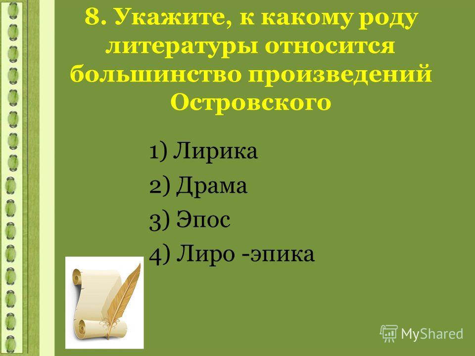 8. Укажите, к какому роду литературы относится большинство произведений Островского 1) Лирика 2) Драма 3) Эпос 4) Лиро -эпика