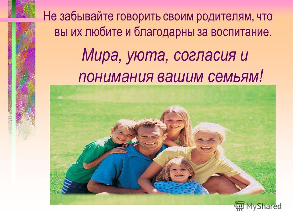 Не забывайте говорить своим родителям, что вы их любите и благодарны за воспитание. Мира, уюта, согласия и понимания вашим семьям!