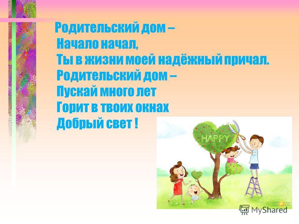 Родительский дом – Начало начал, Ты в жизни моей надёжный причал. Родительский дом – Пускай много лет Горит в твоих окнах Добрый свет !