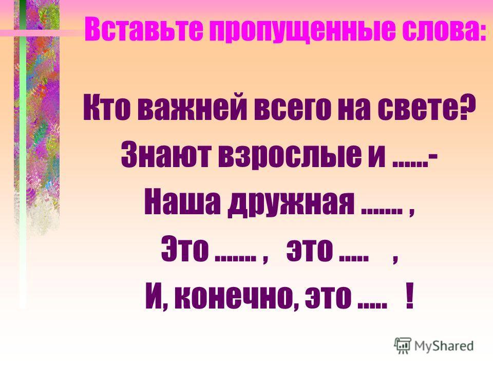 Вставьте пропущенные слова: Кто важней всего на свете? Знают взрослые и ……- Наша дружная ……., Это ……., это ….., И, конечно, это ….. !