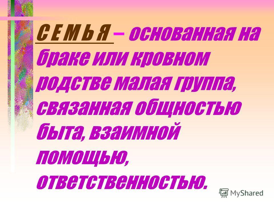 С Е М Ь Я – основанная на браке или кровном родстве малая группа, связанная общностью быта, взаимной помощью, ответственностью.