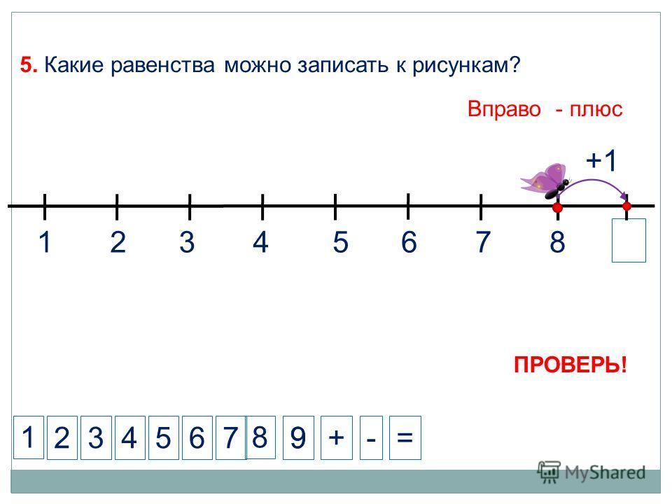 1 234+-= 5. Какие равенства можно записать к рисункам? 5 Вправо - плюс 7 +1 8 ПРОВЕРЬ! 8 99 1324567 6